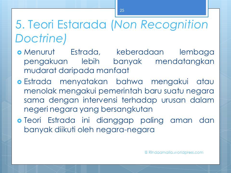 5. Teori Estarada (Non Recognition Doctrine)  Menurut Estrada, keberadaan lembaga pengakuan lebih banyak mendatangkan mudarat daripada manfaat  Estr