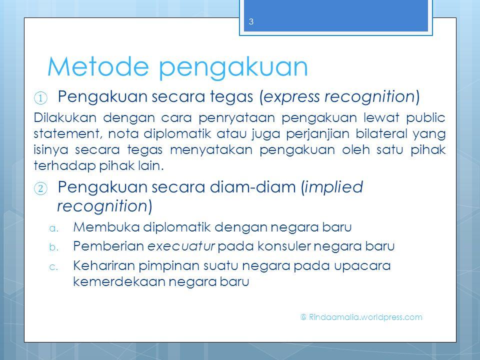 Metode pengakuan ① Pengakuan secara tegas (express recognition) Dilakukan dengan cara penryataan pengakuan lewat public statement, nota diplomatik ata