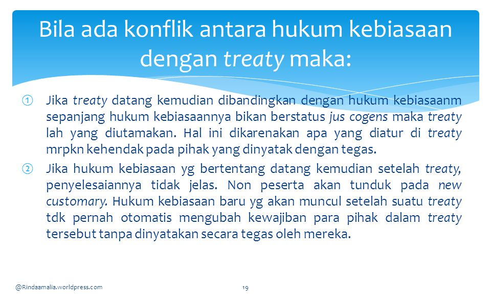 ①Jika treaty datang kemudian dibandingkan dengan hukum kebiasaanm sepanjang hukum kebiasaannya bikan berstatus jus cogens maka treaty lah yang diutamakan.