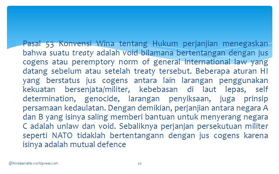 ③Pasal 53 Konvensi Wina tentang Hukum perjanjian menegaskan bahwa suatu treaty adalah void bilamana bertentangan dengan jus cogens atau peremptory norm of general international law yang datang sebelum atau setelah treaty tersebut.