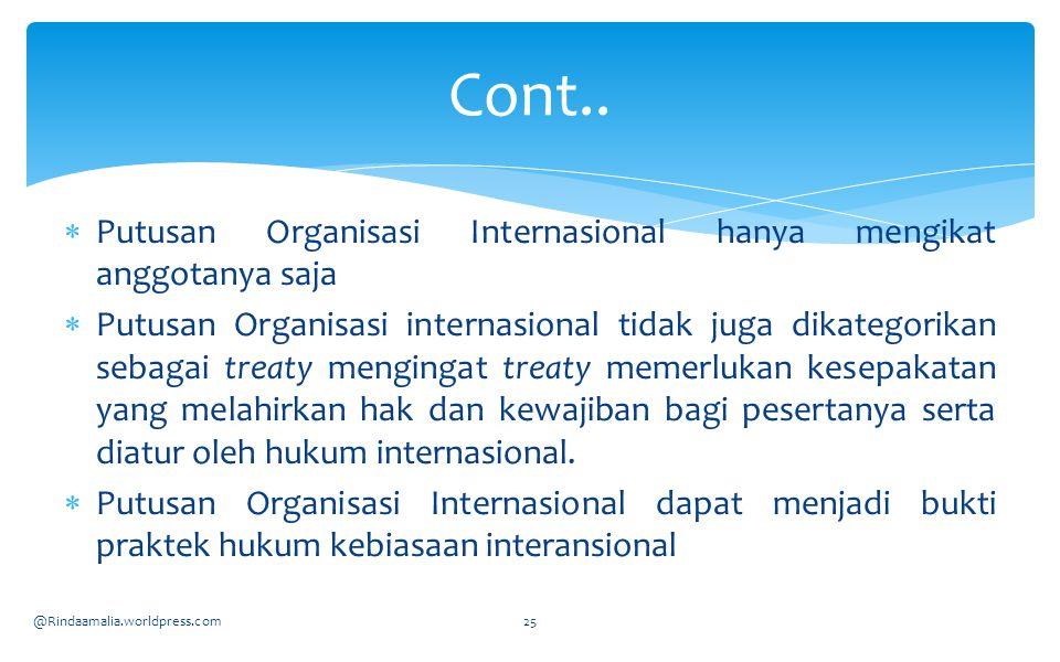  Putusan Organisasi Internasional hanya mengikat anggotanya saja  Putusan Organisasi internasional tidak juga dikategorikan sebagai treaty mengingat