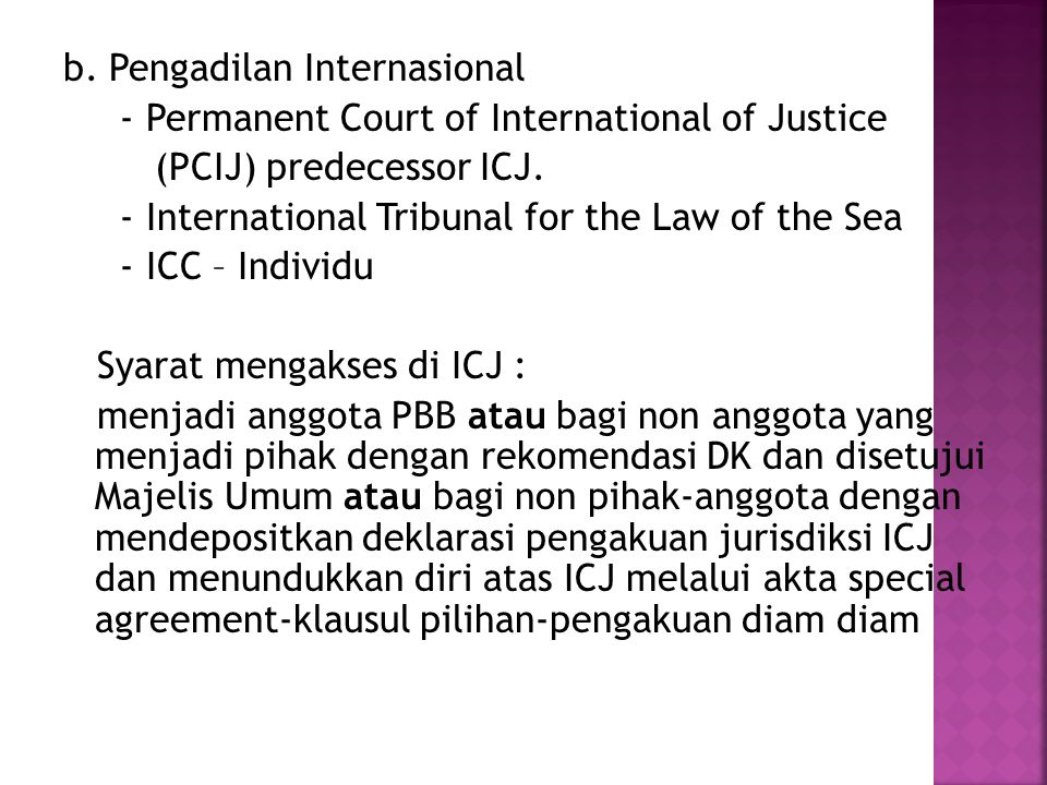b. Pengadilan Internasional - Permanent Court of International of Justice (PCIJ) predecessor ICJ. - International Tribunal for the Law of the Sea - IC