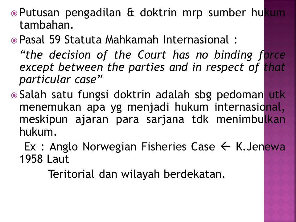 " Putusan pengadilan & doktrin mrp sumber hukum tambahan.  Pasal 59 Statuta Mahkamah Internasional : ""the decision of the Court has no binding force"