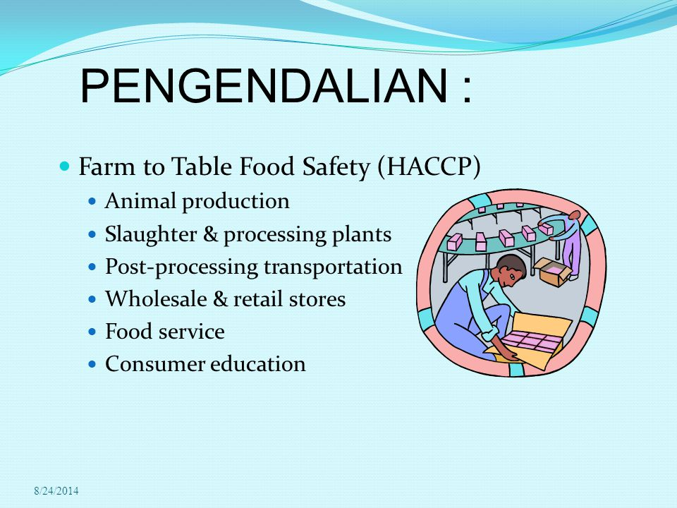 PENGENDALIAN : Farm to Table Food Safety (HACCP) Animal production Slaughter & processing plants Post-processing transportation Wholesale & retail stores Food service Consumer education 8/24/2014