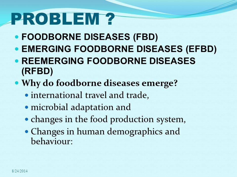 PROBLEM ? FOODBORNE DISEASES (FBD) EMERGING FOODBORNE DISEASES (EFBD) REEMERGING FOODBORNE DISEASES (RFBD) Why do foodborne diseases emerge? internati