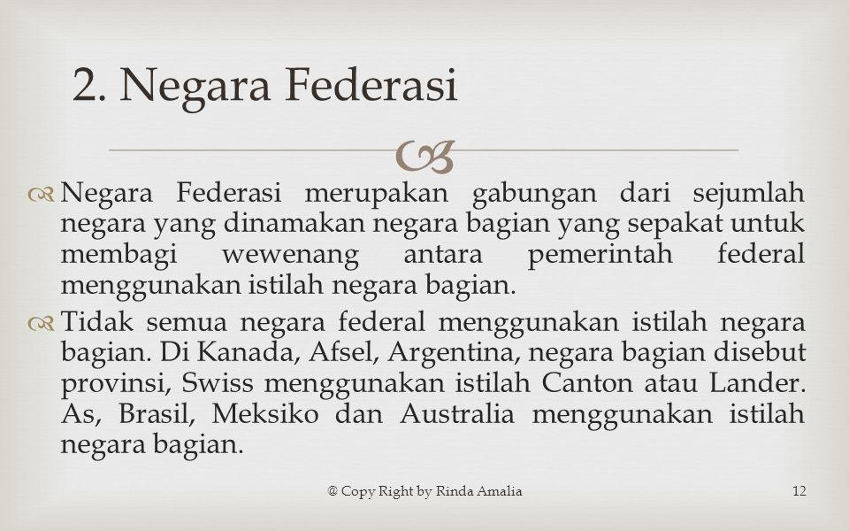   Negara Federasi merupakan gabungan dari sejumlah negara yang dinamakan negara bagian yang sepakat untuk membagi wewenang antara pemerintah federal menggunakan istilah negara bagian.