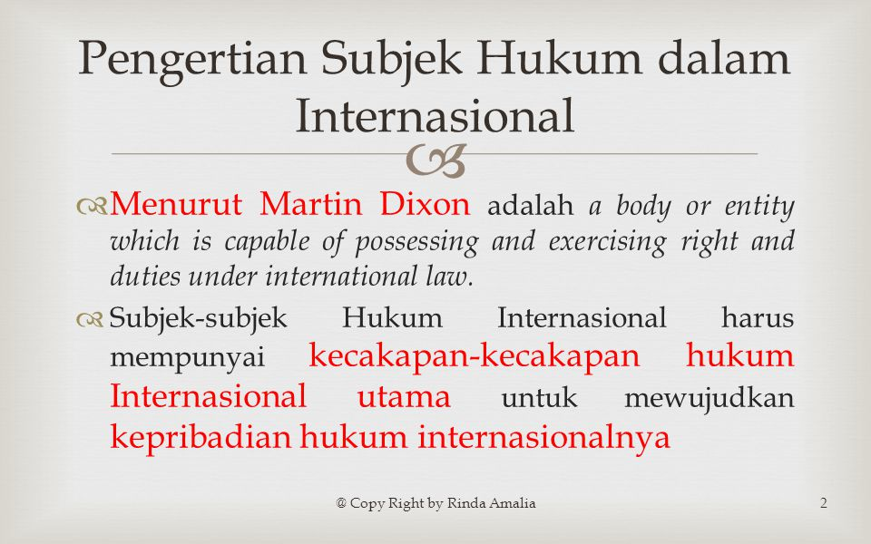   Menurut Martin Dixon adalah a body or entity which is capable of possessing and exercising right and duties under international law.