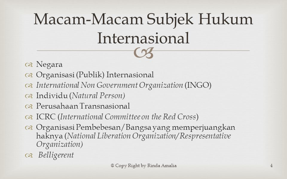   Negara  Organisasi (Publik) Internasional  International Non Government Organization (INGO)  Individu ( Natural Person)  Perusahaan Transnasional  ICRC ( International Committee on the Red Cross )  Organisasi Pembebesan/Bangsa yang memperjuangkan haknya ( National Liberation Organization/ Respresentative Organization)  Belligerent @ Copy Right by Rinda Amalia4 Macam-Macam Subjek Hukum Internasional