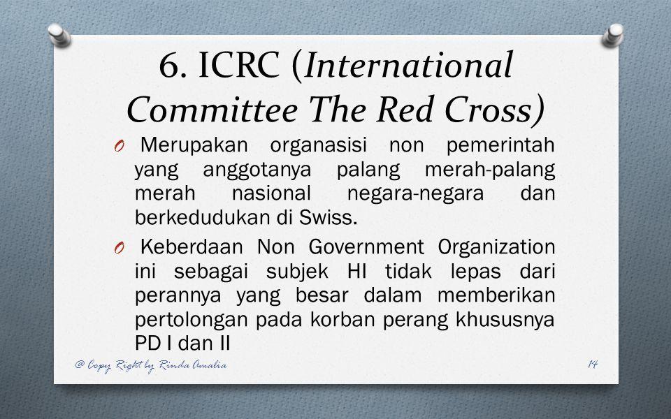 6. ICRC (International Committee The Red Cross) O Merupakan organasisi non pemerintah yang anggotanya palang merah-palang merah nasional negara-negara