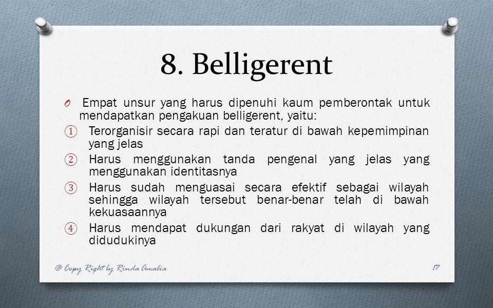 8. Belligerent O Empat unsur yang harus dipenuhi kaum pemberontak untuk mendapatkan pengakuan belligerent, yaitu: ① Terorganisir secara rapi dan terat