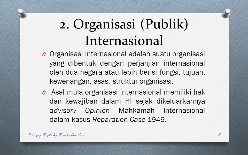 2. Organisasi (Publik) Internasional O Organisasi Internasional adalah suatu organisasi yang dibentuk dengan perjanjian internasional oleh dua negara
