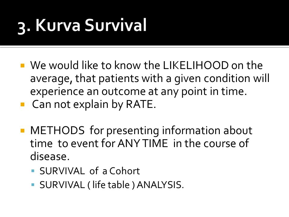  We would like to know the LIKELIHOOD on the average, that patients with a given condition will experience an outcome at any point in time.  Can not