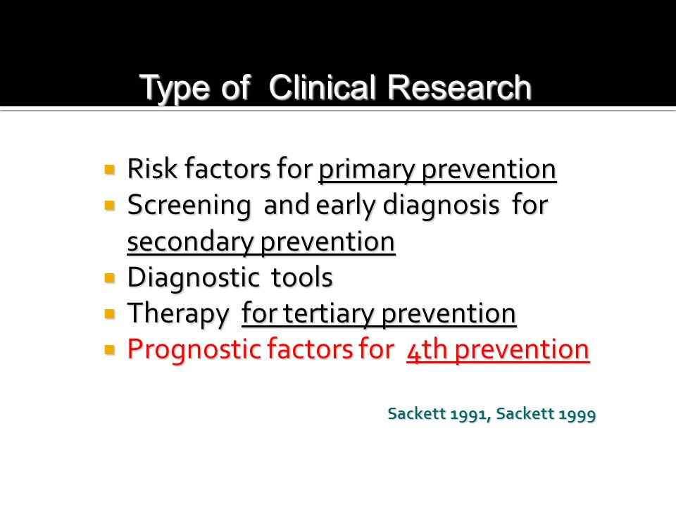 Type of Clinical Research  Risk factors for primary prevention  Screening and early diagnosis for secondary prevention  Diagnostic tools  Therapy for tertiary prevention  Prognostic factors for 4th prevention Sackett 1991, Sackett 1999