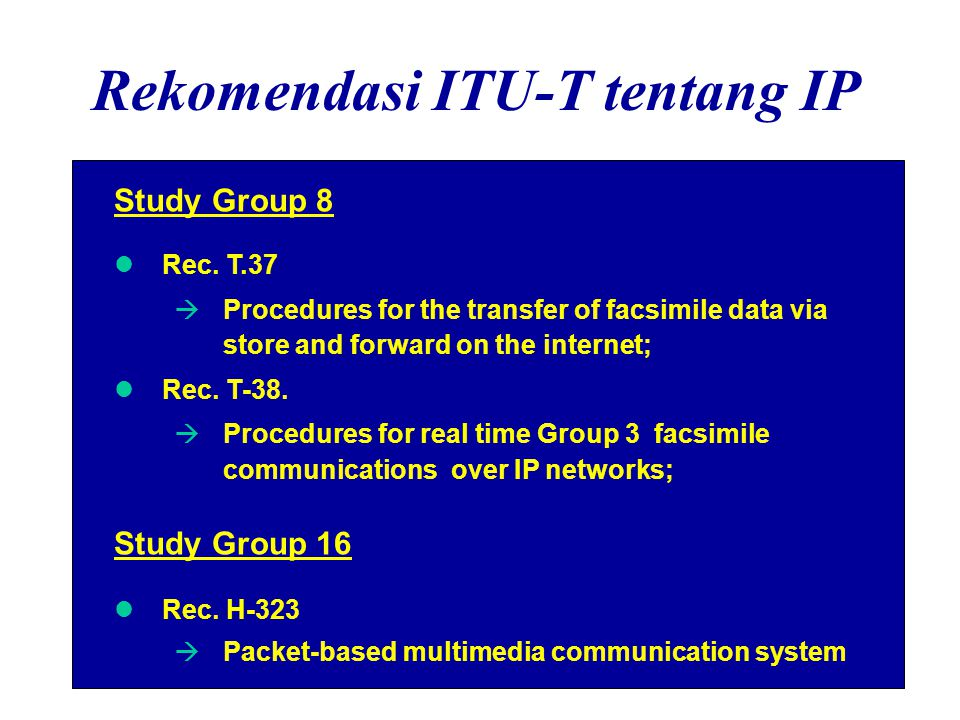 Rekomendasi ITU-T tentang IP Study Group 8 Rec. T.37  Procedures for the transfer of facsimile data via store and forward on the internet; Rec. T-38.