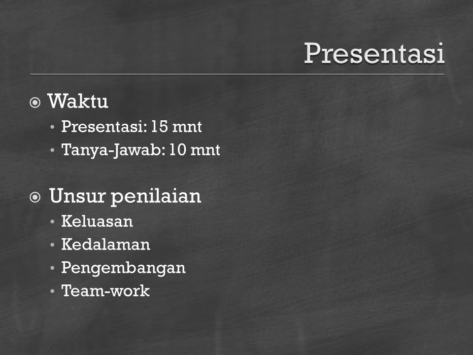  Waktu Presentasi: 15 mnt Tanya-Jawab: 10 mnt  Unsur penilaian Keluasan Kedalaman Pengembangan Team-work