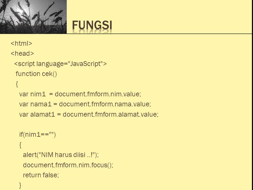 Ini Judul 1 Ini Judul 2 Ini Judul 3 function cek() { var nim1 = document.fmform.nim.value; var nama1 = document.fmform.nama.value; var alamat1 = document.fmform.alamat.value; if(nim1== ) { alert( NIM harus diisi..! ); document.fmform.nim.focus(); return false; }