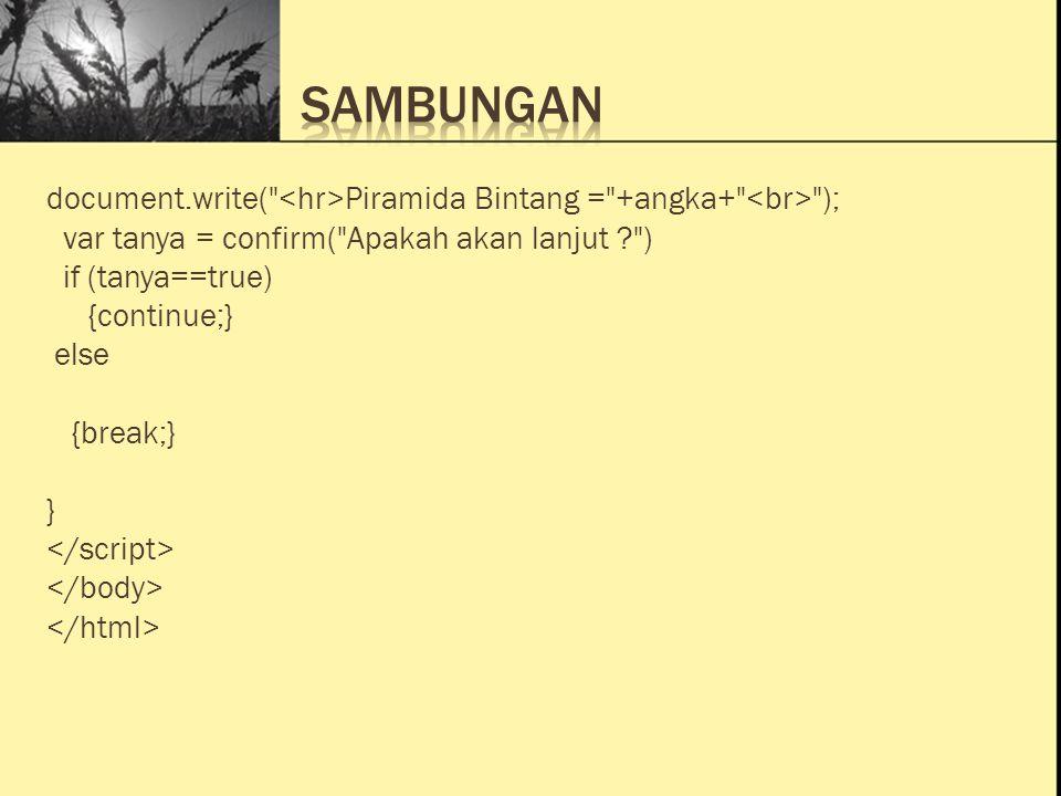 Ini Judul 1 Ini Judul 2 Ini Judul 3 document.write( Piramida Bintang = +angka+ ); var tanya = confirm( Apakah akan lanjut ? ) if (tanya==true) {continue;} else {break;} }