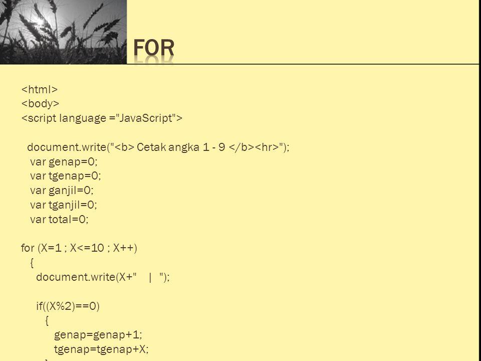 Ini Judul 1 Ini Judul 2 Ini Judul 3 document.write( Cetak angka 1 - 9 ); var genap=0; var tgenap=0; var ganjil=0; var tganjil=0; var total=0; for (X=1 ; X<=10 ; X++) { document.write(X+ | ); if((X%2)==0) { genap=genap+1; tgenap=tgenap+X; }