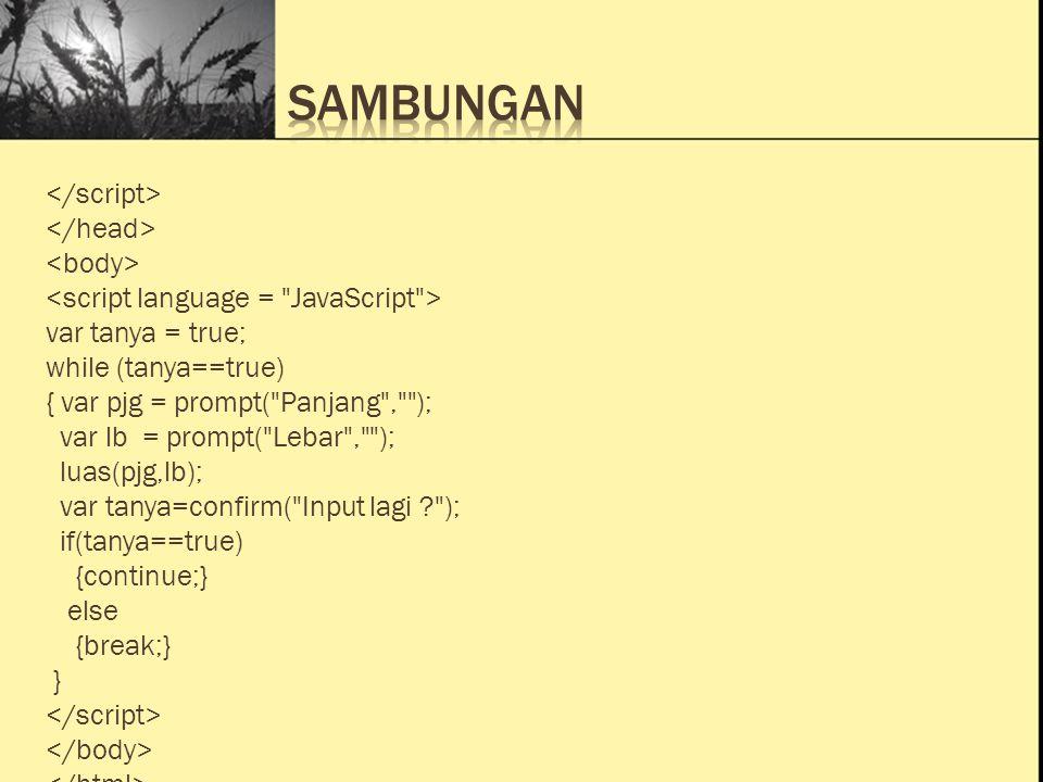 Ini Judul 1 Ini Judul 2 Ini Judul 3 function cetak(txt) { alert( Hallo +txt) } function konfirmasi() { var tanya=confirm( kamu sayang aku tidak ? ); if (tanya==true) { alert( kamu cakep deh..! ); } else { alert( Kamu Jelek deh..! ); } function masuk() { alert( Program ini berisi contoh\n + membuat suatu kejadian\n\n + Selamat Belajar...! ); }