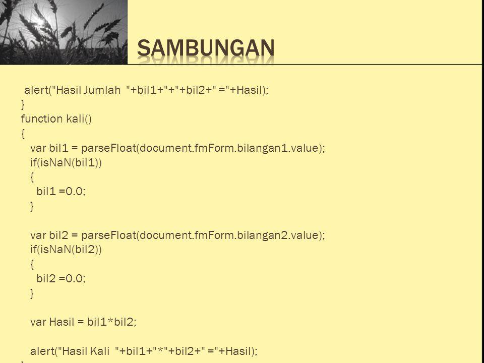 Ini Judul 1 Ini Judul 2 Ini Judul 3 alert( Hasil Jumlah +bil1+ + +bil2+ = +Hasil); } function kali() { var bil1 = parseFloat(document.fmForm.bilangan1.value); if(isNaN(bil1)) { bil1 =0.0; } var bil2 = parseFloat(document.fmForm.bilangan2.value); if(isNaN(bil2)) { bil2 =0.0; } var Hasil = bil1*bil2; alert( Hasil Kali +bil1+ * +bil2+ = +Hasil); }