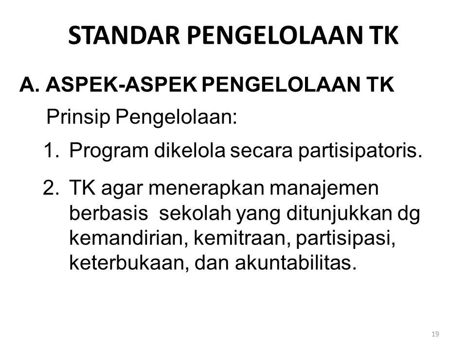 STANDAR PENGELOLAAN TK A.ASPEK-ASPEK PENGELOLAAN TK Prinsip Pengelolaan: 1.Program dikelola secara partisipatoris. 2.TK agar menerapkan manajemen berb