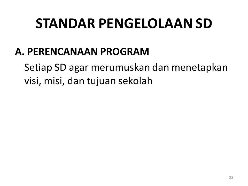 STANDAR PENGELOLAAN SD A. PERENCANAAN PROGRAM Setiap SD agar merumuskan dan menetapkan visi, misi, dan tujuan sekolah 28