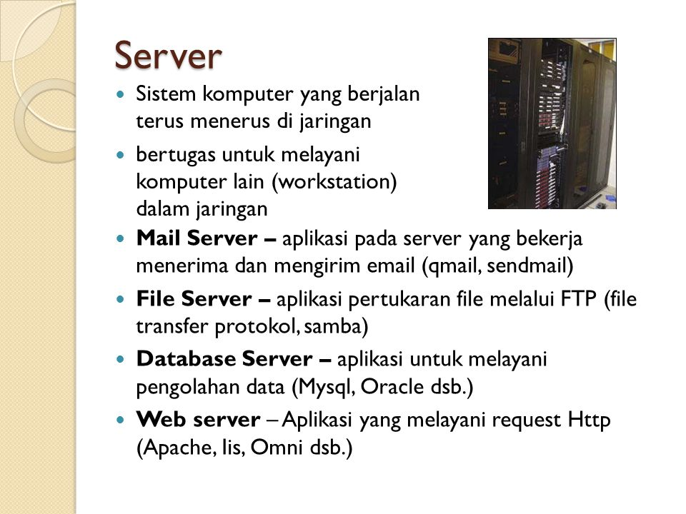Server Sistem komputer yang berjalan terus menerus di jaringan bertugas untuk melayani komputer lain (workstation) dalam jaringan Mail Server – aplikasi pada server yang bekerja menerima dan mengirim email (qmail, sendmail) File Server – aplikasi pertukaran file melalui FTP (file transfer protokol, samba) Database Server – aplikasi untuk melayani pengolahan data (Mysql, Oracle dsb.) Web server – Aplikasi yang melayani request Http (Apache, Iis, Omni dsb.)