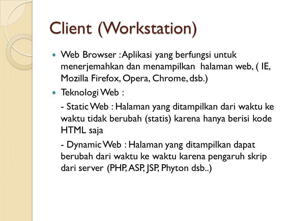 Client (Workstation) Web Browser : Aplikasi yang berfungsi untuk menerjemahkan dan menampilkan halaman web, ( IE, Mozilla Firefox, Opera, Chrome, dsb.) Teknologi Web : - Static Web : Halaman yang ditampilkan dari waktu ke waktu tidak berubah (statis) karena hanya berisi kode HTML saja - Dynamic Web : Halaman yang ditampilkan dapat berubah dari waktu ke waktu karena pengaruh skrip dari server (PHP, ASP, JSP, Phyton dsb..)