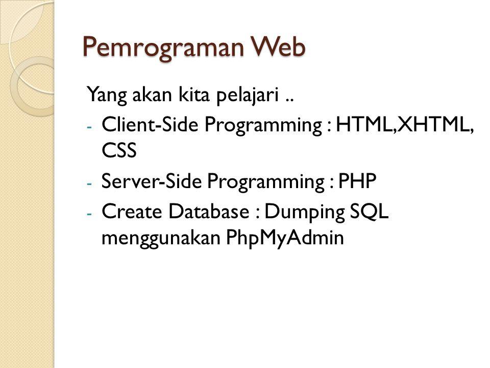 Pemrograman Web Yang akan kita pelajari.. - Client-Side Programming : HTML,XHTML, CSS - Server-Side Programming : PHP - Create Database : Dumping SQL