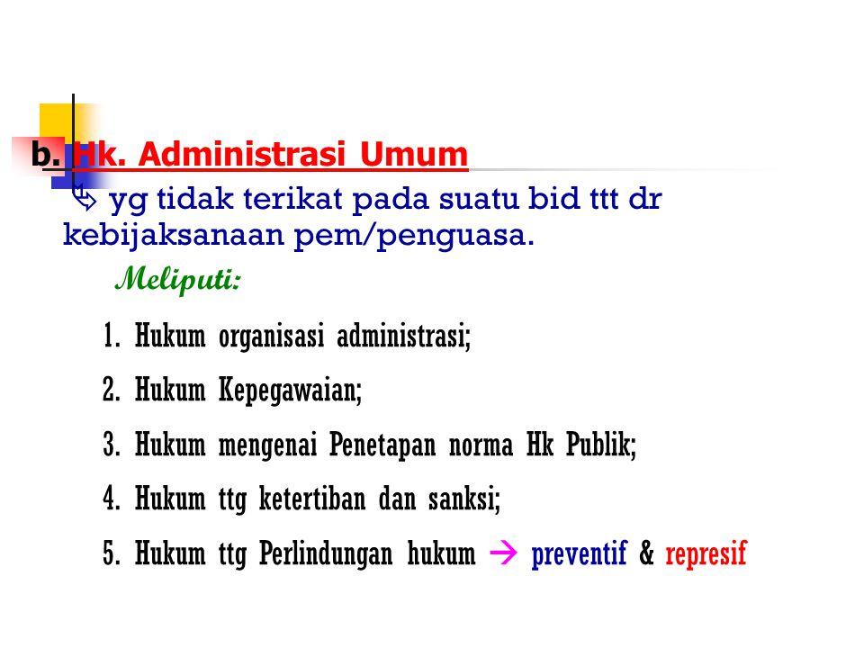 b. Hk. Administrasi Umum  yg tidak terikat pada suatu bid ttt dr kebijaksanaan pem/penguasa. Meliputi: 1.Hukum organisasi administrasi; 2.Hukum Kepeg