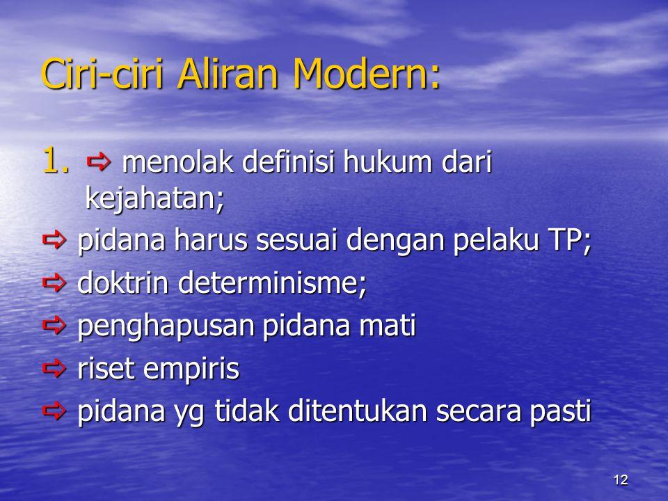 12 Ciri-ciri Aliran Modern: 1.  menolak definisi hukum dari kejahatan;  pidana harus sesuai dengan pelaku TP;  doktrin determinisme;  penghapusan