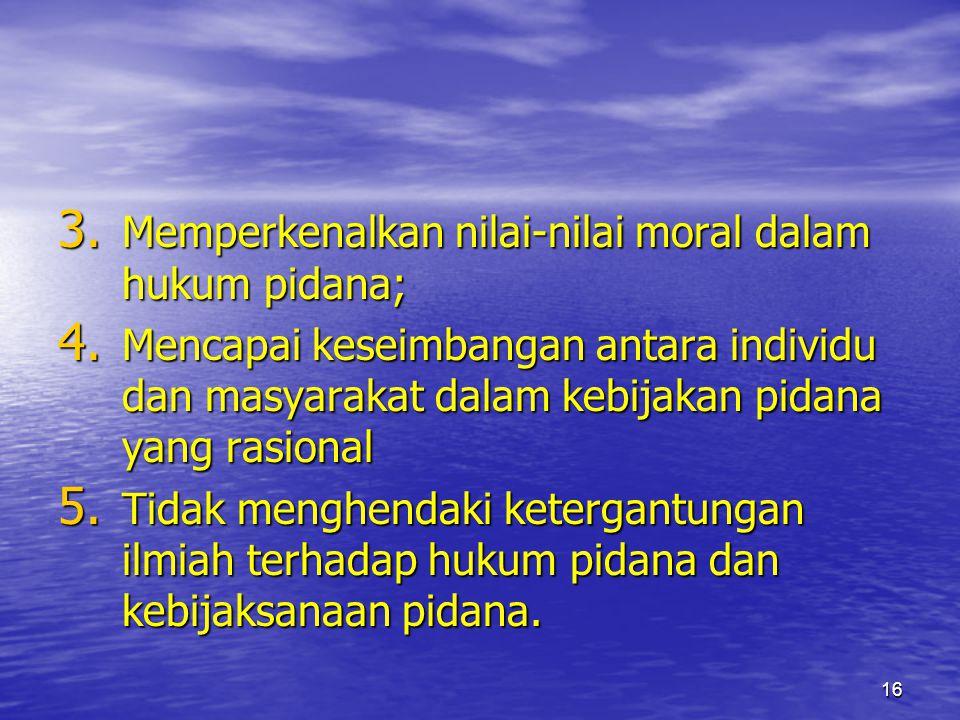 16 3. Memperkenalkan nilai-nilai moral dalam hukum pidana; 4. Mencapai keseimbangan antara individu dan masyarakat dalam kebijakan pidana yang rasiona