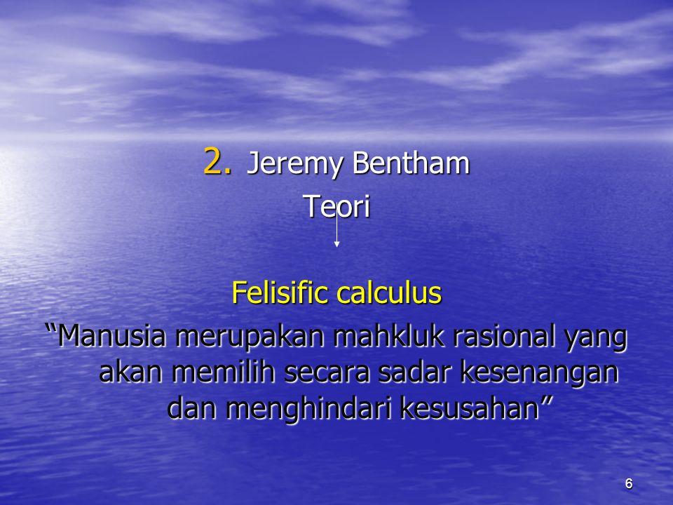 "6 2. Jeremy Bentham Teori Felisific calculus ""Manusia merupakan mahkluk rasional yang akan memilih secara sadar kesenangan dan menghindari kesusahan"""
