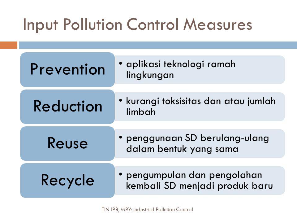 Input Pollution Control Measures aplikasi teknologi ramah lingkungan Prevention kurangi toksisitas dan atau jumlah limbah Reduction penggunaan SD beru
