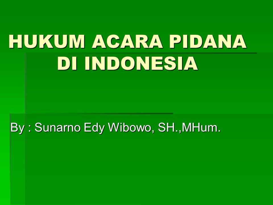 HUKUM ACARA PIDANA DI INDONESIA By : Sunarno Edy Wibowo, SH.,MHum.