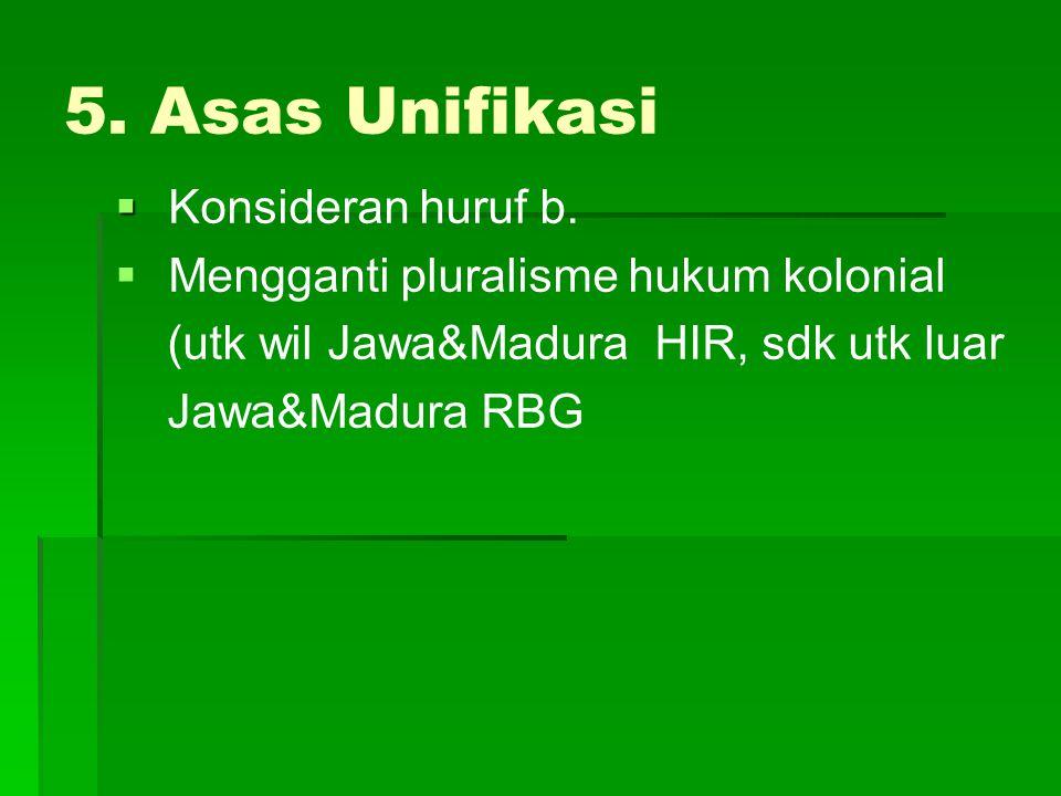 5. Asas Unifikasi   K  Konsideran huruf b.   Mengganti pluralisme hukum kolonial (utk wil Jawa&Madura HIR, sdk utk luar Jawa&Madura RBG