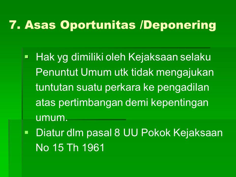 7. Asas Oportunitas /Deponering   Hak yg dimiliki oleh Kejaksaan selaku Penuntut Umum utk tidak mengajukan tuntutan suatu perkara ke pengadilan atas