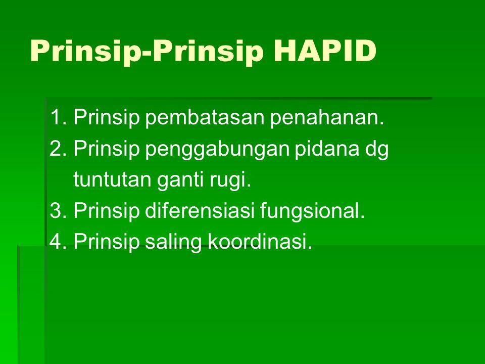 Prinsip-Prinsip HAPID 1. Prinsip pembatasan penahanan. 2. Prinsip penggabungan pidana dg tuntutan ganti rugi. 3. Prinsip diferensiasi fungsional. 4. P