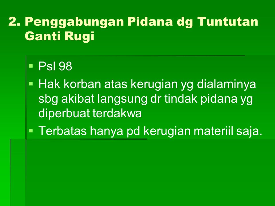2. Penggabungan Pidana dg Tuntutan Ganti Rugi   Psl 98   Hak korban atas kerugian yg dialaminya sbg akibat langsung dr tindak pidana yg diperbuat