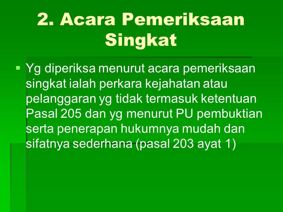 2. Acara Pemeriksaan Singkat   Yg diperiksa menurut acara pemeriksaan singkat ialah perkara kejahatan atau pelanggaran yg tidak termasuk ketentuan P