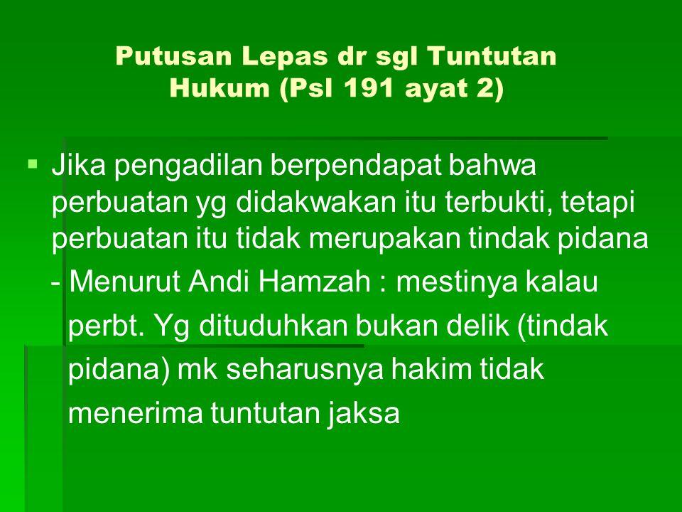 Putusan Lepas dr sgl Tuntutan Hukum (Psl 191 ayat 2)   Jika pengadilan berpendapat bahwa perbuatan yg didakwakan itu terbukti, tetapi perbuatan itu