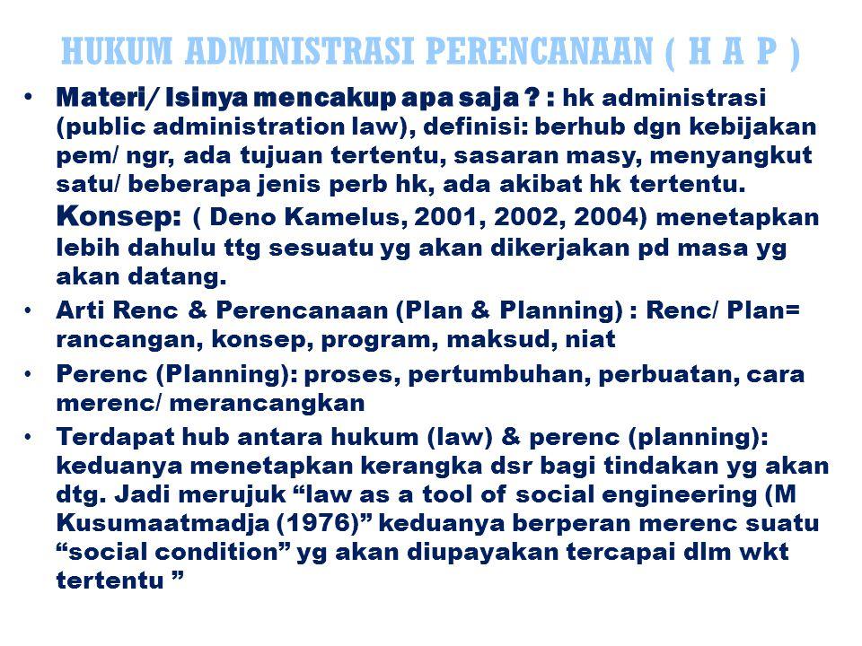 N Rade & de Smit (Ateng Syafruddin, 1989) unsur- unsurnya: Proses yg integral bagi pengambilan keputusan yad Proses yg formal, sistematik, bertanggung jwb, informatif, teratur shg masa depan dpt dikendalikan; Merancang masa depan yg dicitakan scr efektif Merumuskan tujuan tertentu & langkah dg musyawarah Menata ulang rencana, kontrol berdasar hasil evaluasi (proses yg adaptif) Arti Planning dlm HAN (Klaus Obermayer (Belin- fante, 1983) keseluruhan perat yg berhub yg mengusahakan terwujudnya keadaan yg teratur, tindakan2 menyeluruh untuk menciptakan kondisi keteraturan, tersusun dlm perb adm, menimbulkan akibat adm (krn dlm pemb perenc/ planning merupakan proses administrasi Simpulan: perat yg berhub kondisi yad yg teratur, rencana tersebut berkaitan secara holistik dg memperjuangkan keadaan teratur & tertentu HUKUM ADMINISTRASI PERENCANAAN Lanjutan…