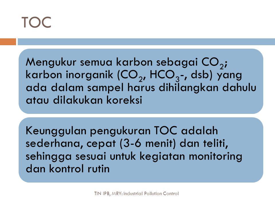 TOC Mengukur semua karbon sebagai CO2; karbon inorganik (CO2, HCO 3 -, dsb) yang ada dalam sampel harus dihilangkan dahulu atau dilakukan koreksi Keunggulan pengukuran TOC adalah sederhana, cepat (3-6 menit) dan teliti, sehingga sesuai untuk kegiatan monitoring dan kontrol rutin TIN IPB, MRY: Industrial Pollution Control