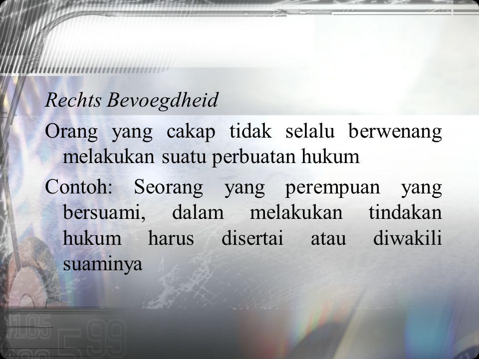 Rechts Bevoegdheid Orang yang cakap tidak selalu berwenang melakukan suatu perbuatan hukum Contoh: Seorang yang perempuan yang bersuami, dalam melakukan tindakan hukum harus disertai atau diwakili suaminya