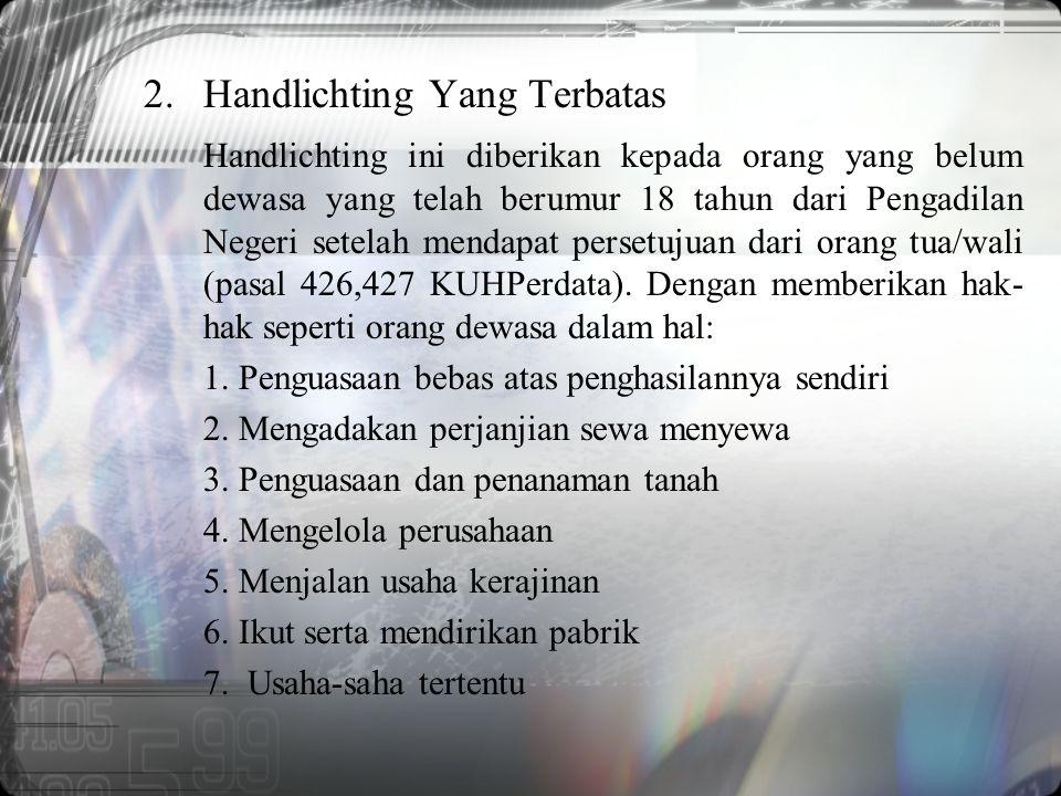 2.Handlichting Yang Terbatas Handlichting ini diberikan kepada orang yang belum dewasa yang telah berumur 18 tahun dari Pengadilan Negeri setelah mendapat persetujuan dari orang tua/wali (pasal 426,427 KUHPerdata).