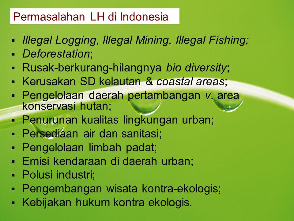 Permasalahan LH di Indonesia  Illegal Logging, Illegal Mining, Illegal Fishing;  Deforestation;  Rusak-berkurang-hilangnya bio diversity;  Kerusak