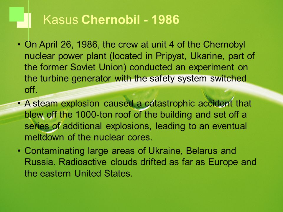 On April 26, 1986, the crew at unit 4 of the Chernobyl nuclear power plant (located in Pripyat, Ukarine, part of the former Soviet Union) conducted an experiment on the turbine generator with the safety system switched off.