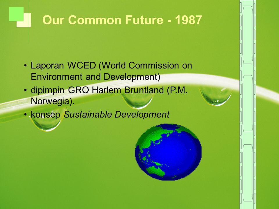 Laporan WCED (World Commission on Environment and Development) dipimpin GRO Harlem Bruntland (P.M.