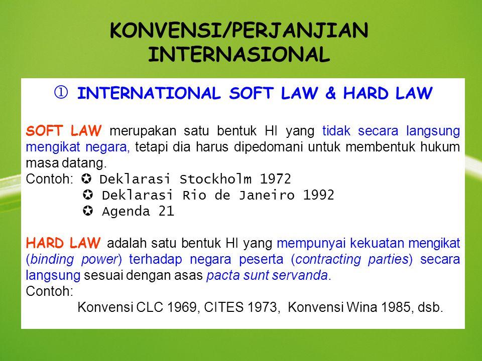 KONVENSI/PERJANJIAN INTERNASIONAL  INTERNATIONAL SOFT LAW & HARD LAW SOFT LAW merupakan satu bentuk HI yang tidak secara langsung mengikat negara, te