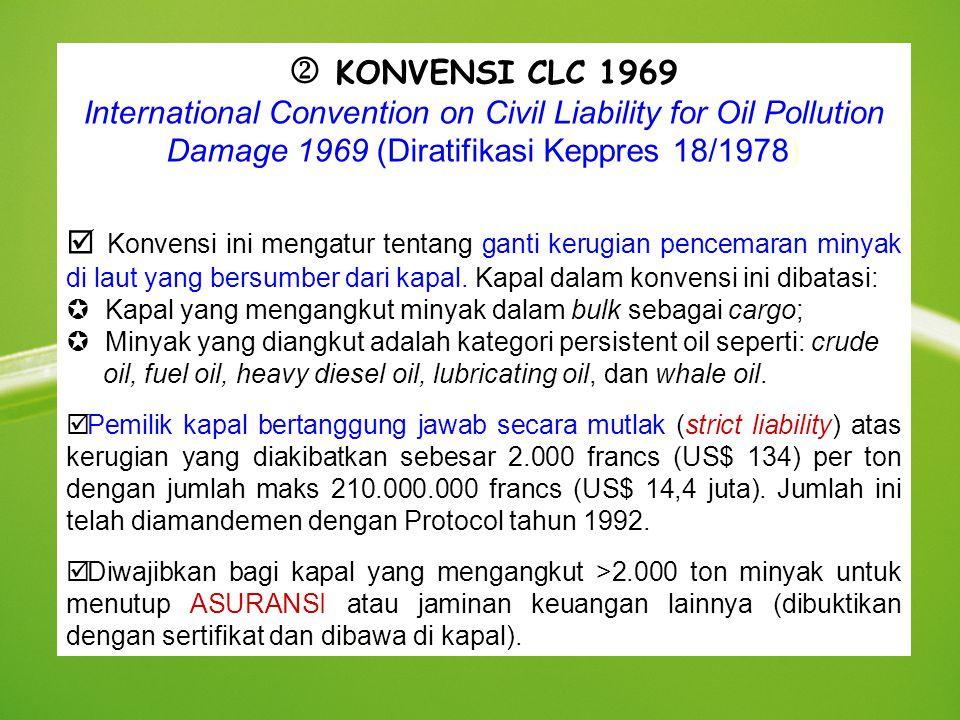  KONVENSI CLC 1969 International Convention on Civil Liability for Oil Pollution Damage 1969 (Diratifikasi Keppres 18/1978)  Konvensi ini mengatur tentang ganti kerugian pencemaran minyak di laut yang bersumber dari kapal.